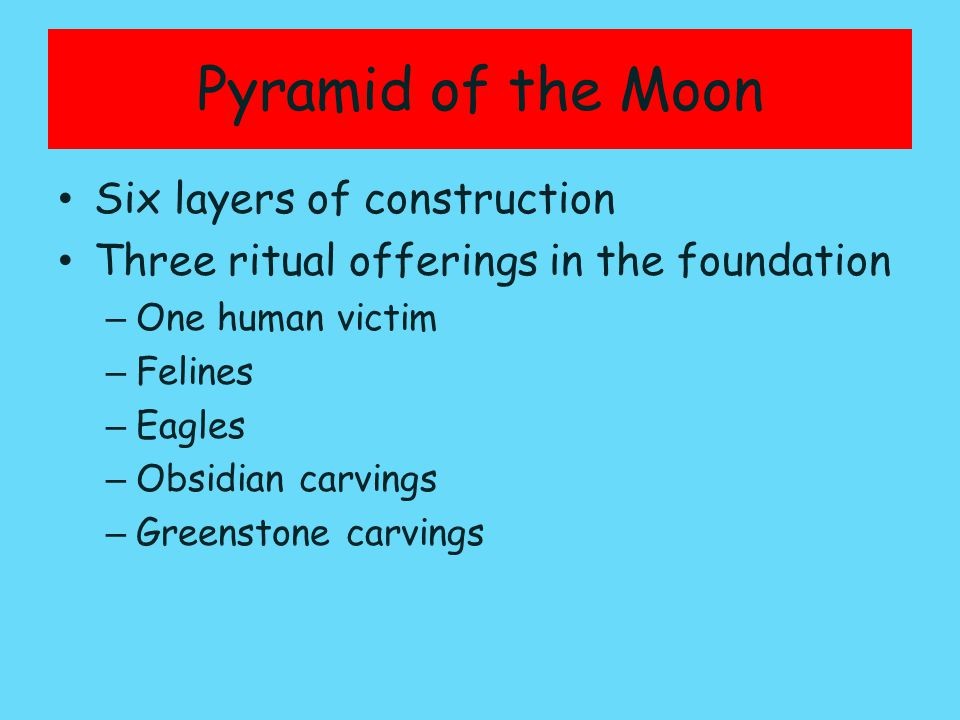 Pyramid of the Moon Six layers of construction Three ritual offerings in the foundation – One human victim – Felines – Eagles – Obsidian carvings – Greenstone carvings
