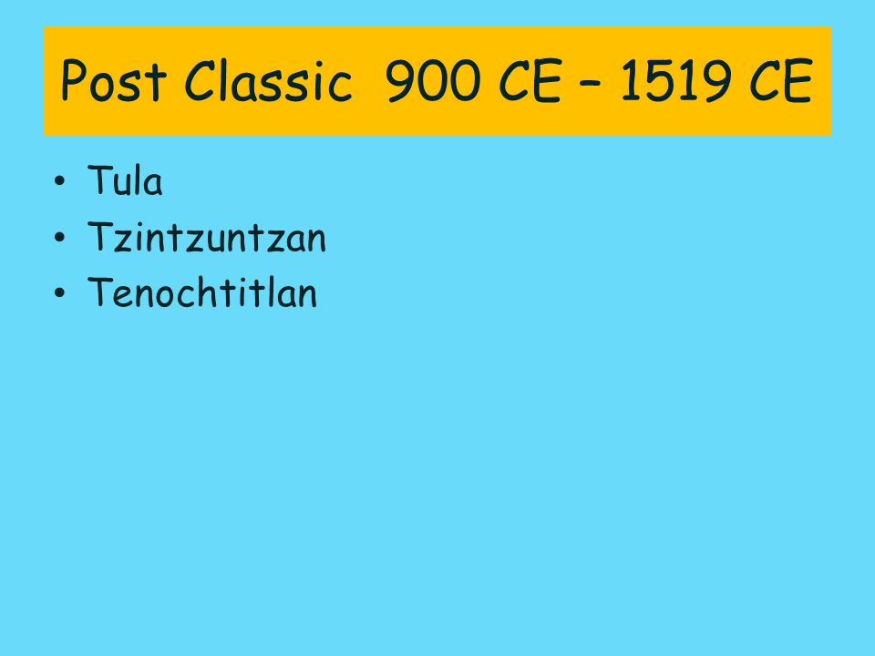 Post Classic 900 CE – 1519 CE Tula Tzintzuntzan Tenochtitlan