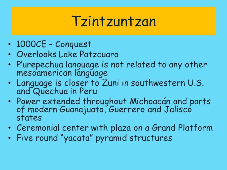 Tzintzuntzan 1000CE – Conquest Overlooks Lake Patzcuaro P'urepechua language is not related to any other mesoamerican language Language is closer to Zuni in southwestern U.S.