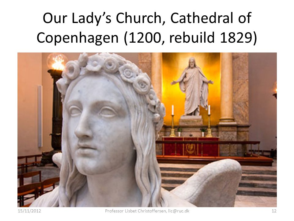 Our Lady's Church, Cathedral of Copenhagen (1200, rebuild 1829) 15/11/2012Professor Lisbet Christoffersen, lic@ruc.dk12