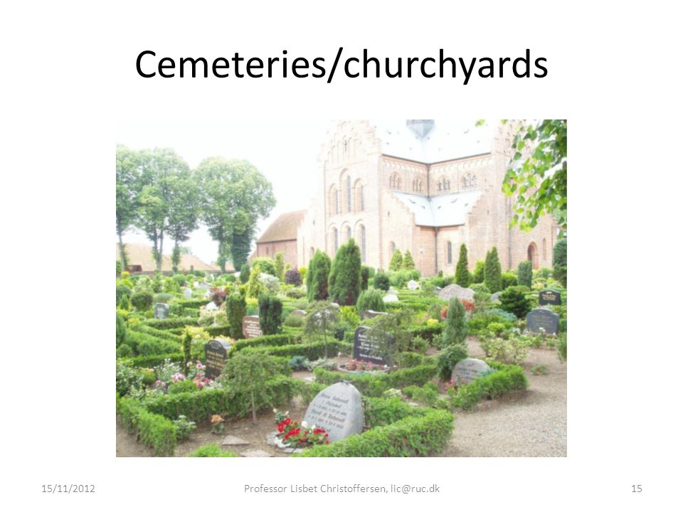 Cemeteries/churchyards 15/11/2012Professor Lisbet Christoffersen, lic@ruc.dk15