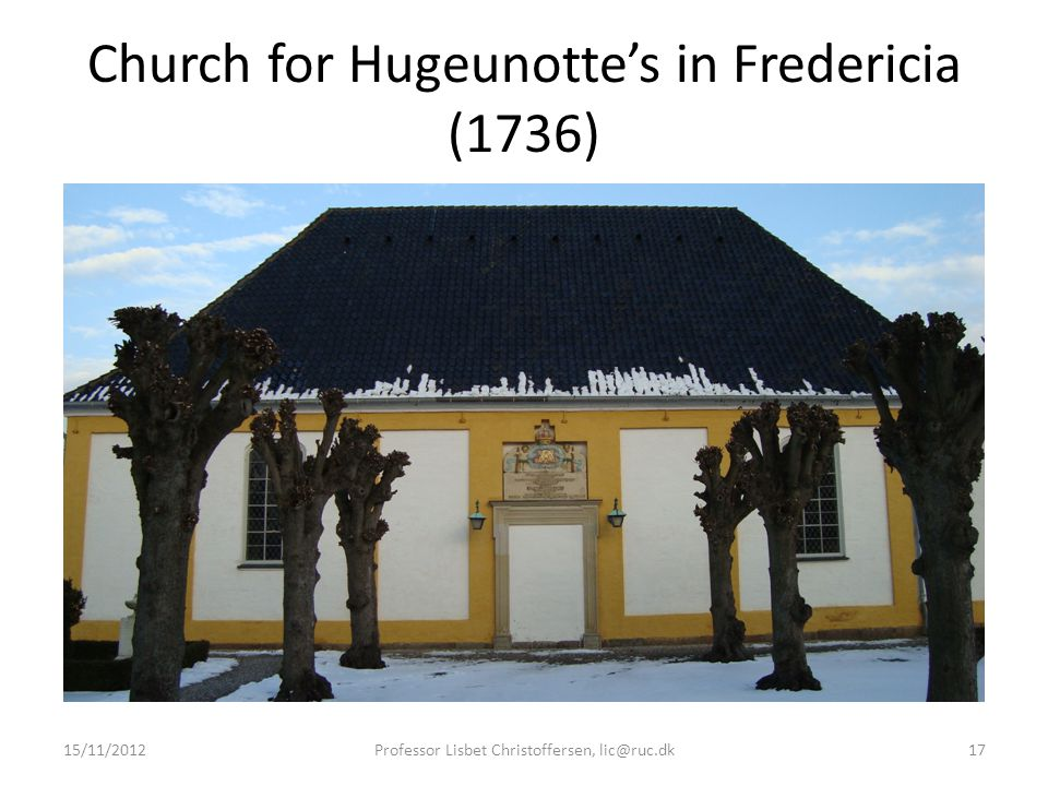 Church for Hugeunotte's in Fredericia (1736) 15/11/2012Professor Lisbet Christoffersen, lic@ruc.dk17
