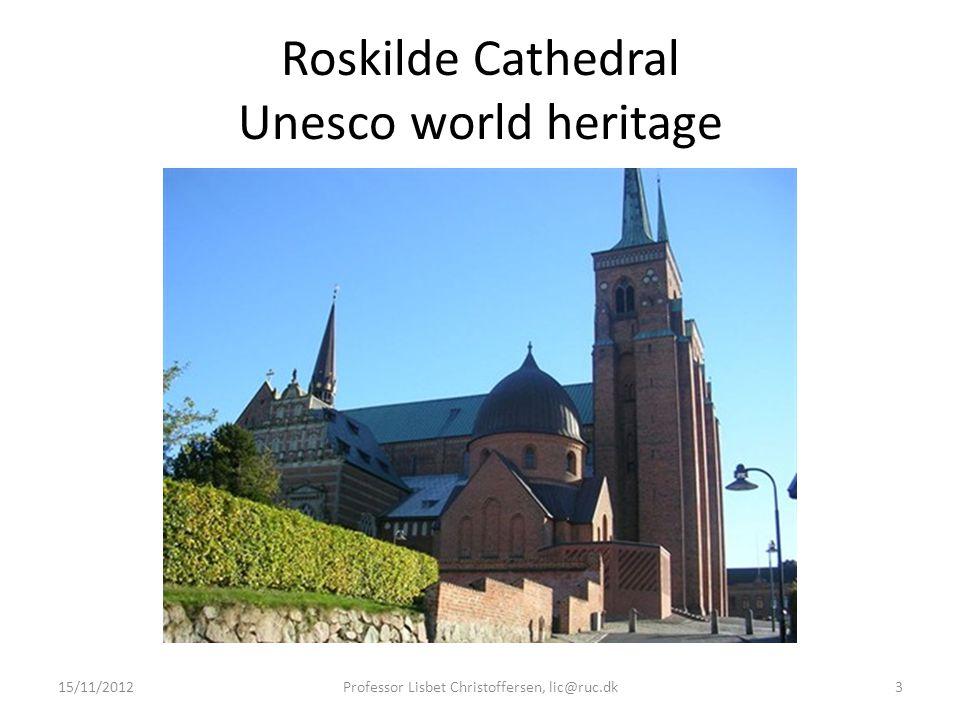 Roskilde Cathedral Unesco world heritage 15/11/2012Professor Lisbet Christoffersen, lic@ruc.dk3