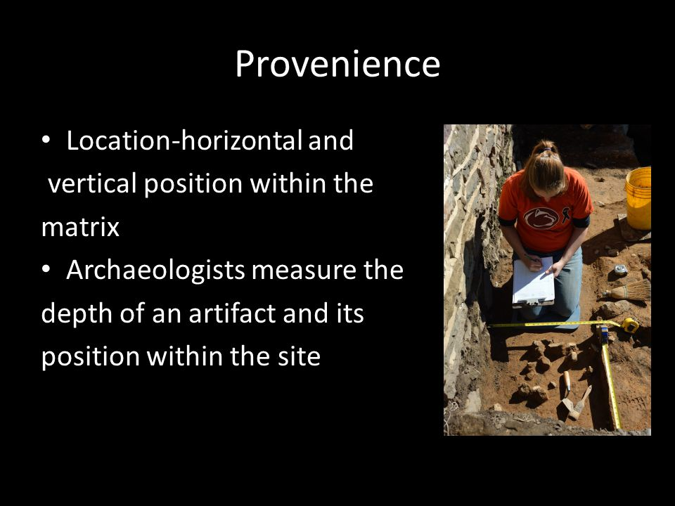 Provenience Location-horizontal and vertical position within the matrix Archaeologists measure the depth of an artifact and its position within the site