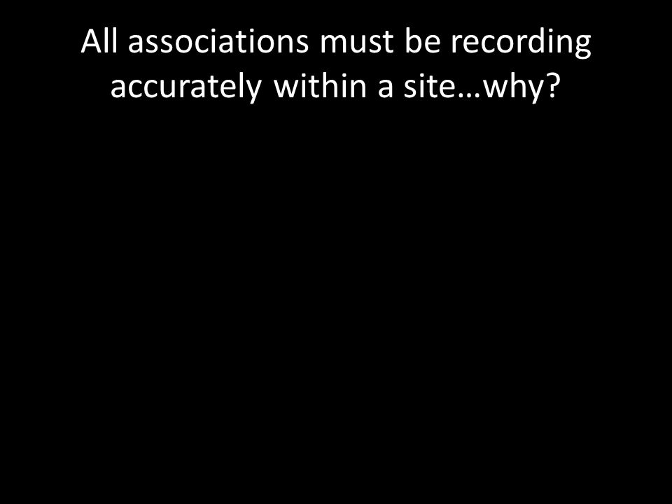 All associations must be recording accurately within a site…why