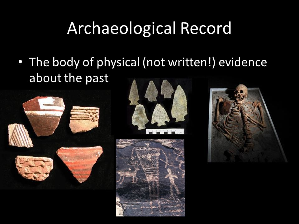 Archaeological Record The body of physical (not written!) evidence about the past