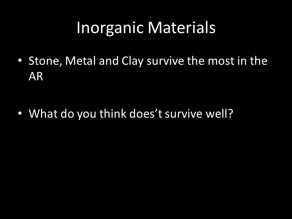 Inorganic Materials Stone, Metal and Clay survive the most in the AR What do you think does't survive well