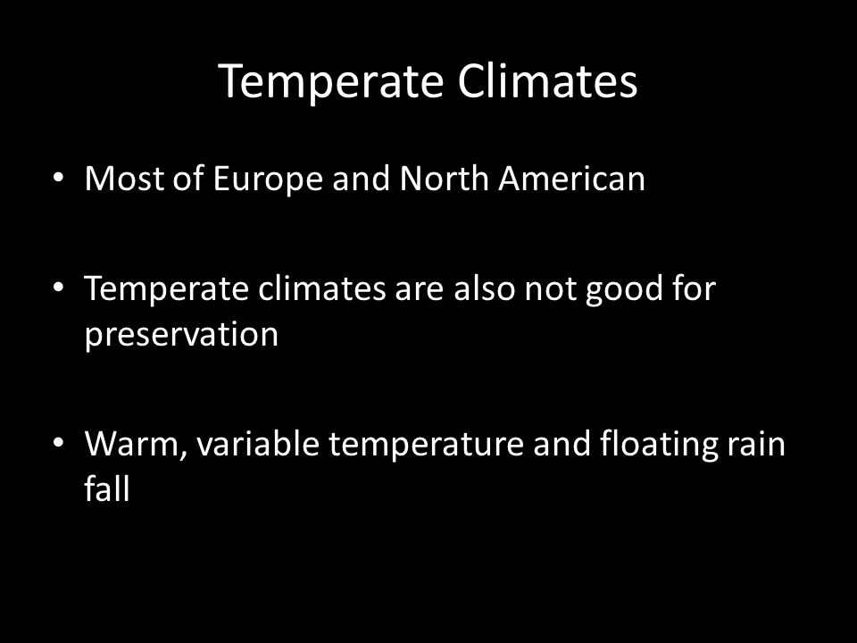 Temperate Climates Most of Europe and North American Temperate climates are also not good for preservation Warm, variable temperature and floating rain fall