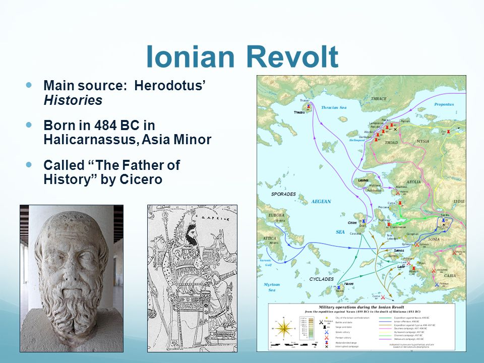 Ionian Revolt Main source: Herodotus' Histories Born in 484 BC in Halicarnassus, Asia Minor Called The Father of History by Cicero