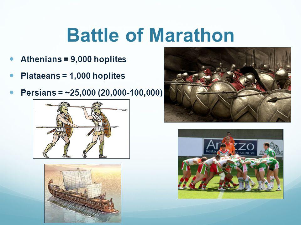 Battle of Marathon Athenians = 9,000 hoplites Plataeans = 1,000 hoplites Persians = ~25,000 (20,000-100,000)