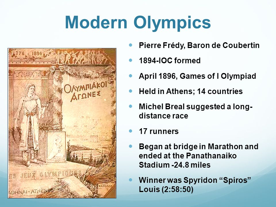 Modern Olympics Pierre Frédy, Baron de Coubertin 1894-IOC formed April 1896, Games of I Olympiad Held in Athens; 14 countries Michel Breal suggested a long- distance race 17 runners Began at bridge in Marathon and ended at the Panathanaiko Stadium -24.8 miles Winner was Spyridon Spiros Louis (2:58:50)