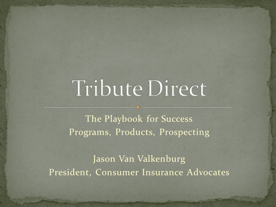 The Playbook for Success Programs, Products, Prospecting Jason Van Valkenburg President, Consumer Insurance Advocates