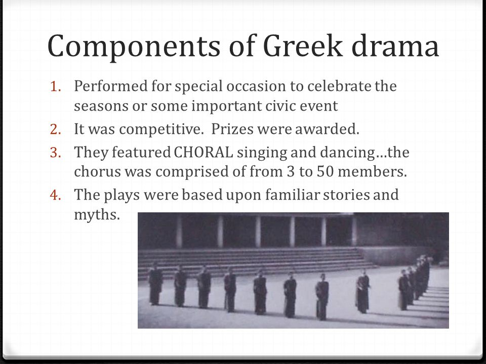 Components of Greek drama 1. Performed for special occasion to celebrate the seasons or some important civic event 2. It was competitive. Prizes were