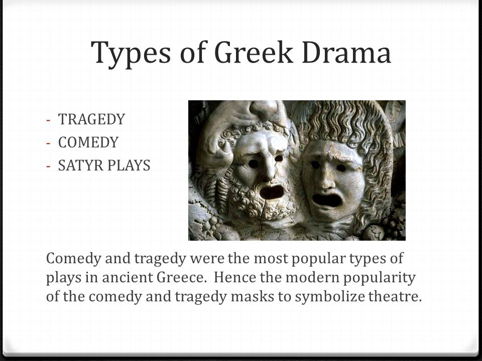 Types of Greek Drama - TRAGEDY - COMEDY - SATYR PLAYS Comedy and tragedy were the most popular types of plays in ancient Greece. Hence the modern popu