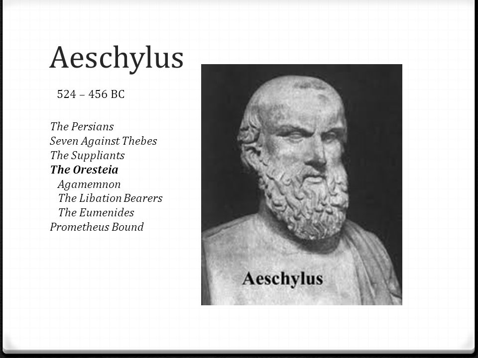 Aeschylus The Persians Seven Against Thebes The Suppliants The Oresteia Agamemnon The Libation Bearers The Eumenides Prometheus Bound 524 – 456 BC