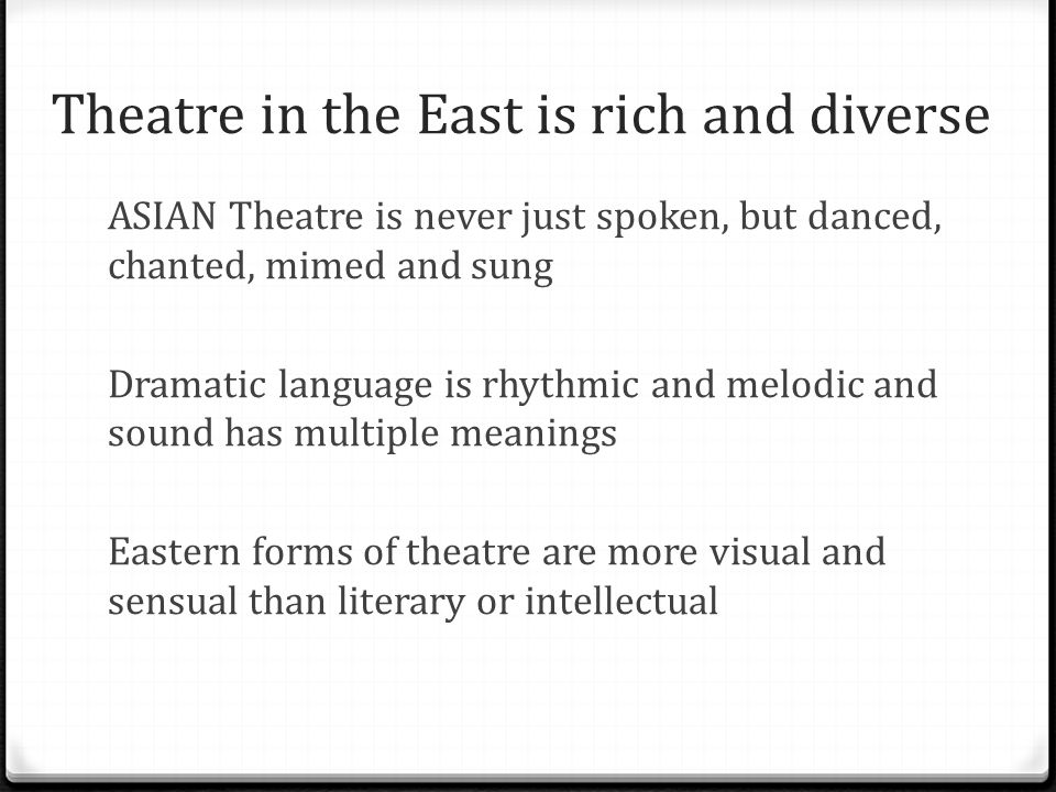 Theatre in the East is rich and diverse ASIAN Theatre is never just spoken, but danced, chanted, mimed and sung Dramatic language is rhythmic and melo