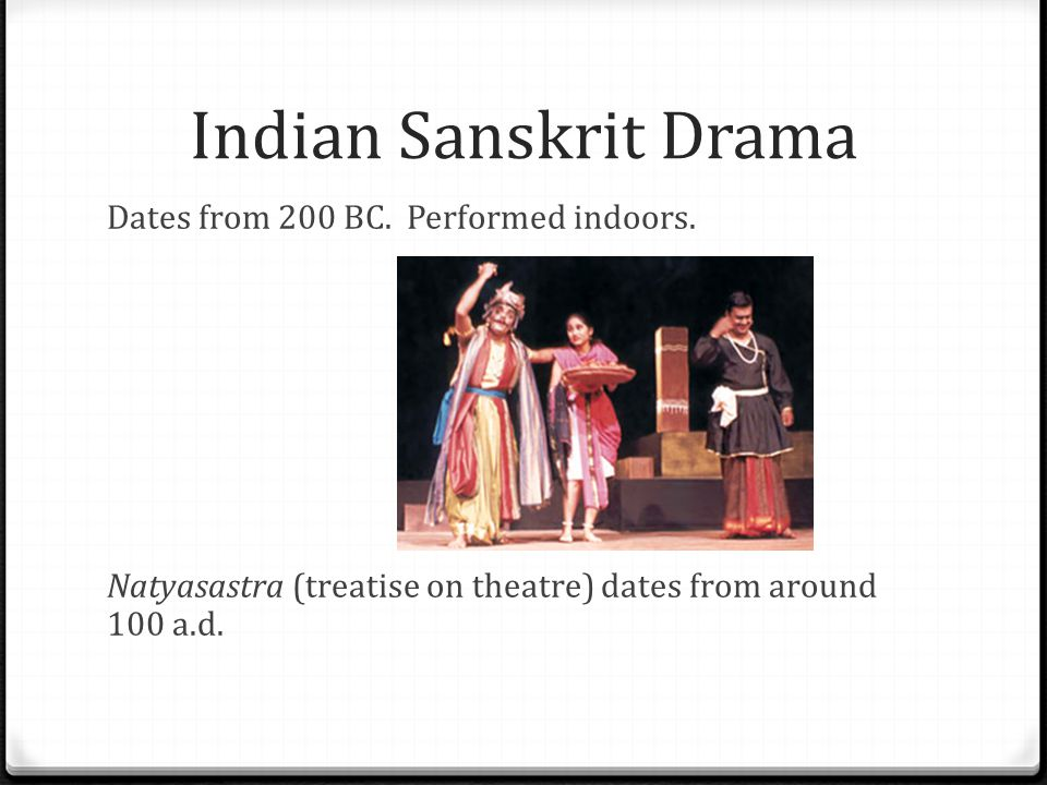 Indian Sanskrit Drama Dates from 200 BC. Performed indoors. Natyasastra (treatise on theatre) dates from around 100 a.d.