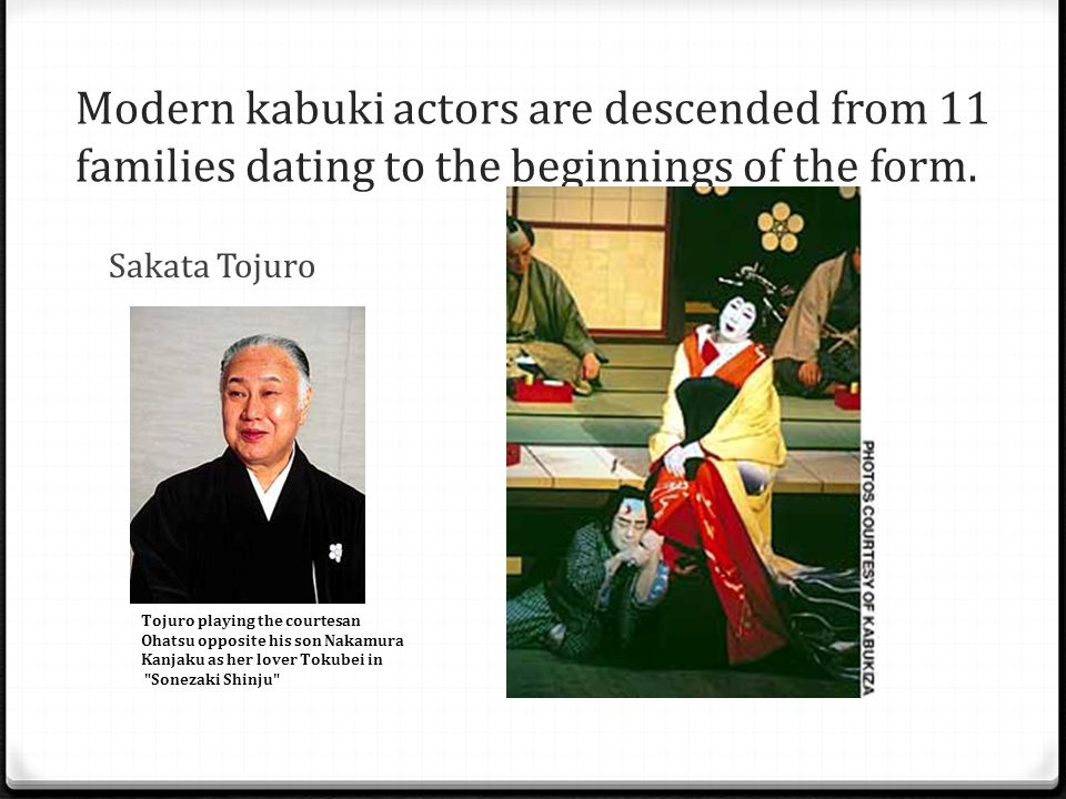 Modern kabuki actors are descended from 11 families dating to the beginnings of the form. Sakata Tojuro Tojuro playing the courtesan Ohatsu opposite h