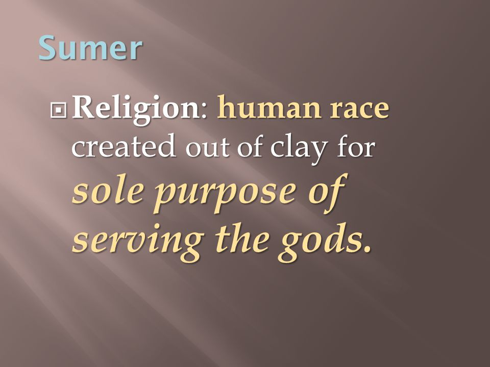  Religion : human race created out of clay for sole purpose of serving the gods. Sumer