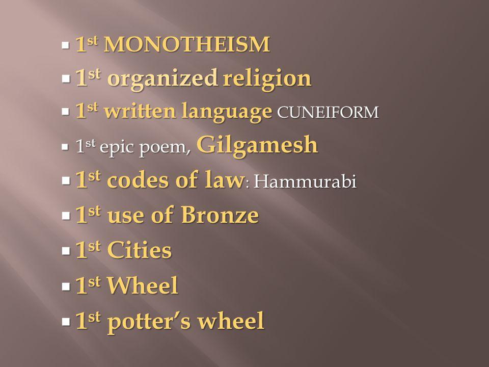  1 st MONOTHEISM  1 st organized religion  1 st written language CUNEIFORM  1 st epic poem, Gilgamesh  1 st codes of law : Hammurabi  1 st use of Bronze  1 st Cities  1 st Wheel  1 st potter's wheel