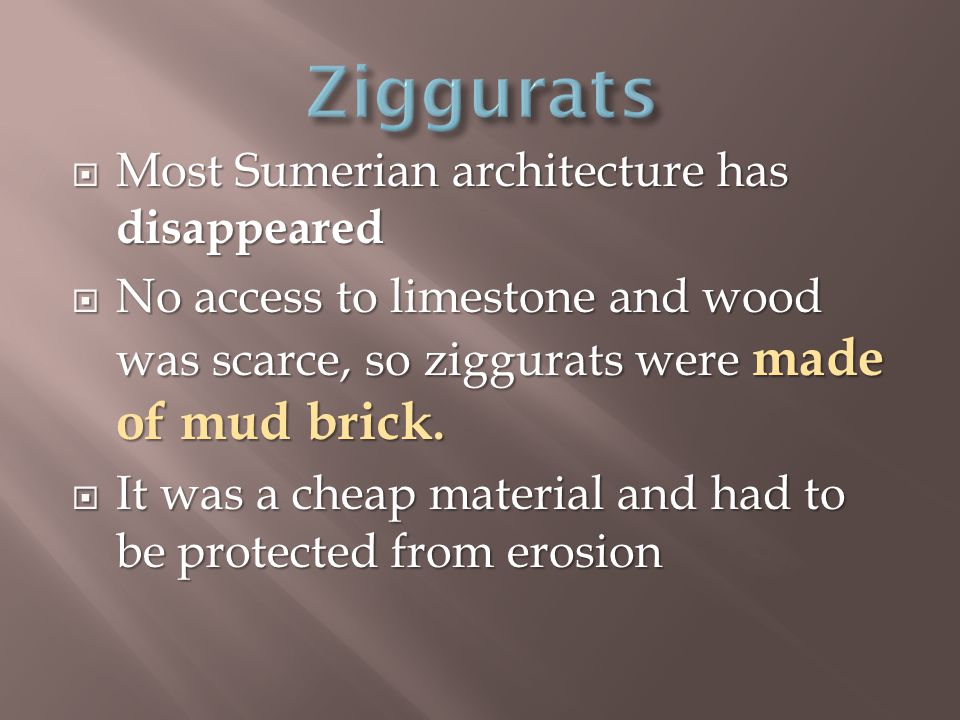  Most Sumerian architecture has disappeared  No access to limestone and wood was scarce, so ziggurats were made of mud brick.