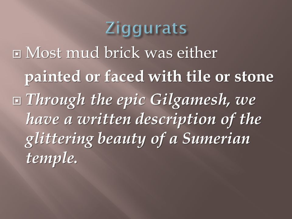  Most mud brick was either painted or faced with tile or stone painted or faced with tile or stone  Through the epic Gilgamesh, we have a written description of the glittering beauty of a Sumerian temple.