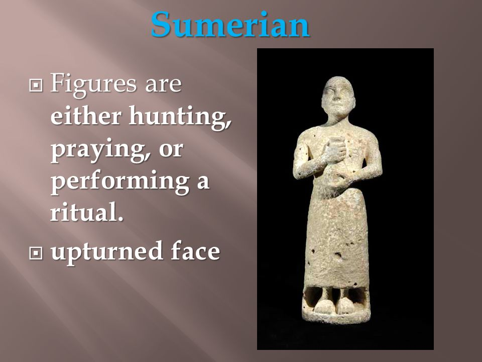  Figures are either hunting, praying, or performing a ritual.  upturned face Sumerian