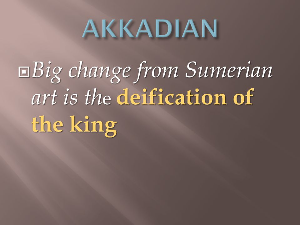  Big change from Sumerian art is th e deification of the king