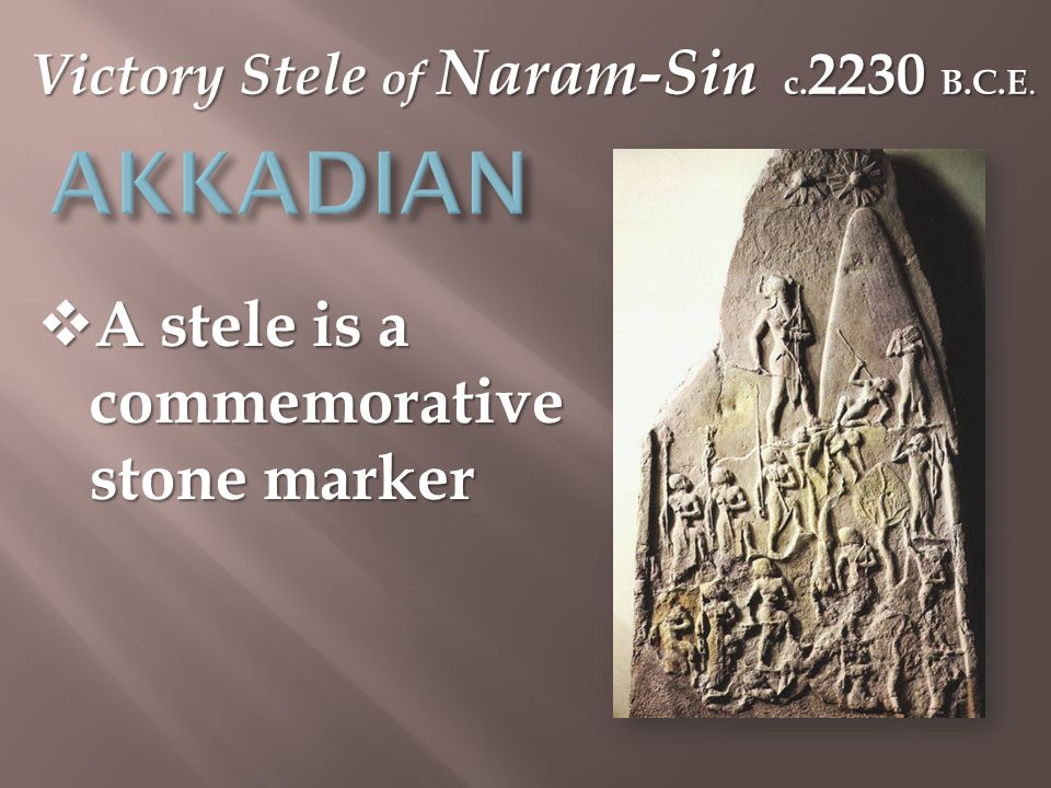 Victory Stele of Naram-Sin c. 2230 B.C.E.  A stele is a commemorative stone marker