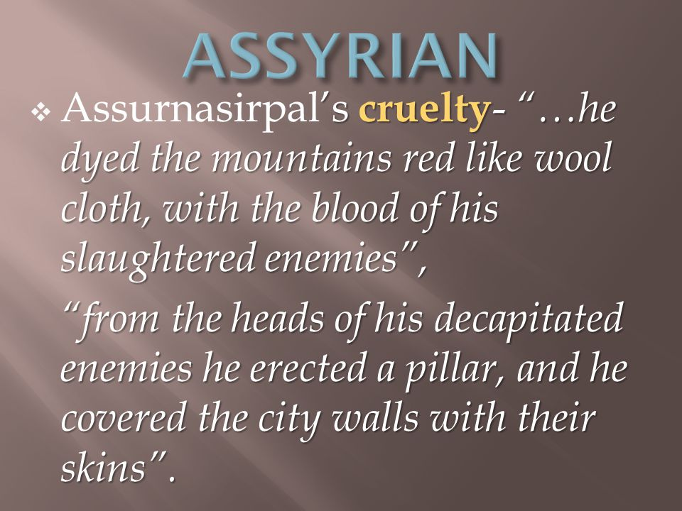 's cruelty - …he dyed the mountains red like wool cloth, with the blood of his slaughtered enemies ,  Assurnasirpal's cruelty - …he dyed the mountains red like wool cloth, with the blood of his slaughtered enemies , from the heads of his decapitated enemies he erected a pillar, and he covered the city walls with their skins .