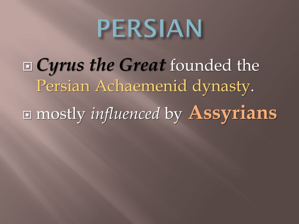  Cyrus the Great founded the Persian Achaemenid dynasty.  mostly influenced by Assyrians