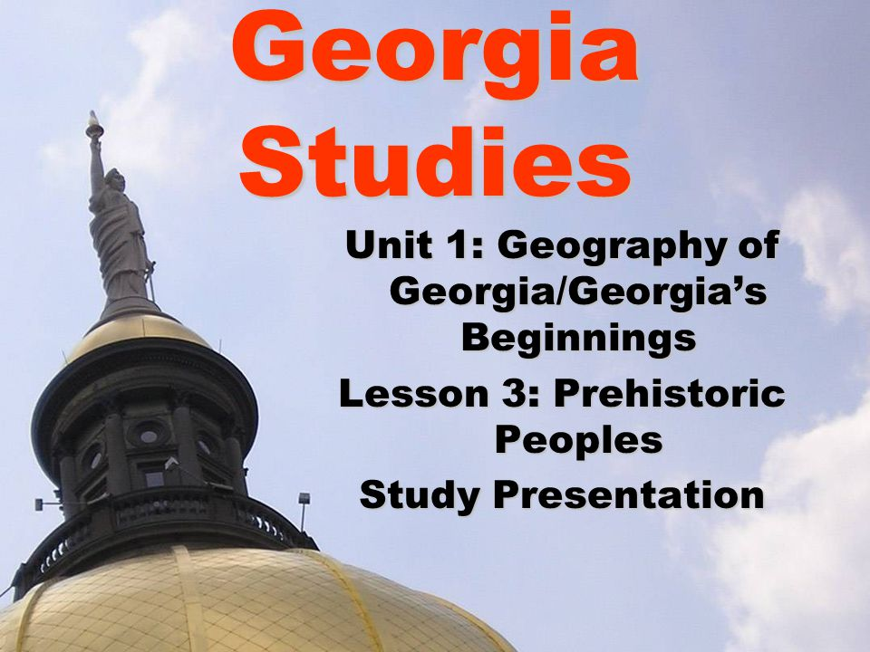 Georgia Studies Unit 1: Geography of Georgia/Georgia's Beginnings Lesson 3: Prehistoric Peoples Study Presentation
