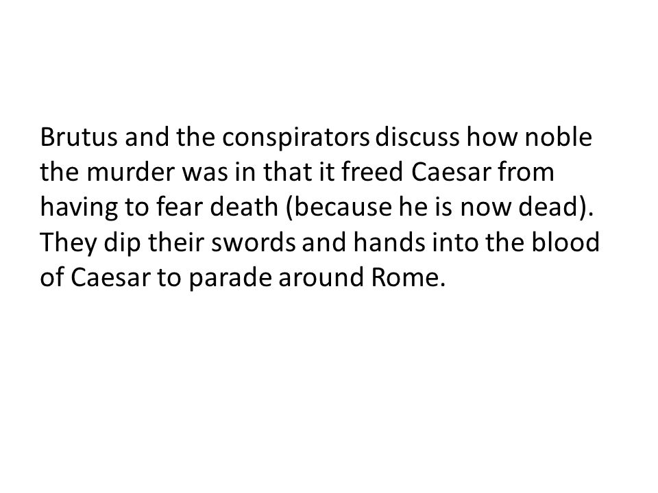 Brutus and the conspirators discuss how noble the murder was in that it freed Caesar from having to fear death (because he is now dead). They dip thei