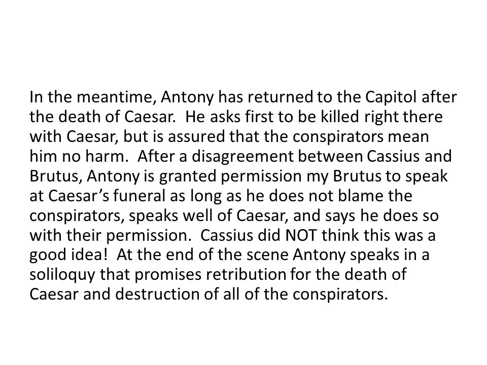 Scene 2 Summary Scene two begins with Brutus explaining in very rational terms why the conspirators have killed Caesar.