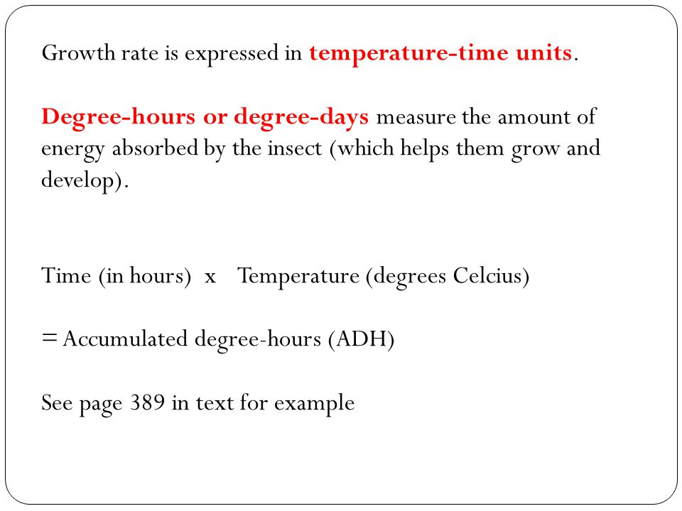 Growth rate is expressed in temperature-time units. Degree-hours or degree-days measure the amount of energy absorbed by the insect (which helps them
