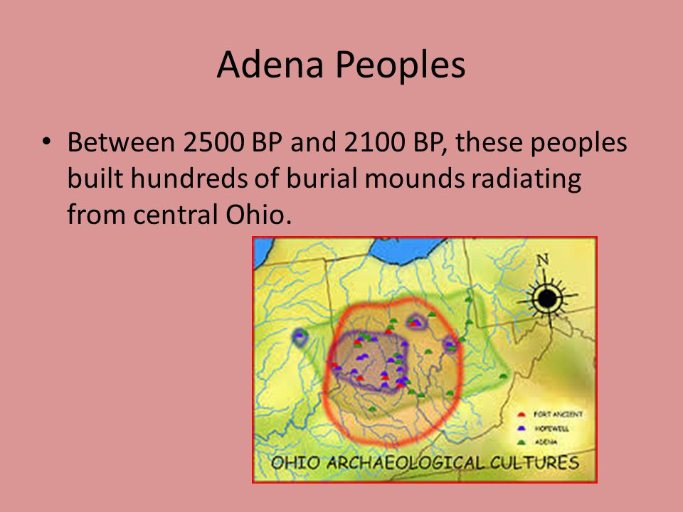 Adena Peoples Between 2500 BP and 2100 BP, these peoples built hundreds of burial mounds radiating from central Ohio.