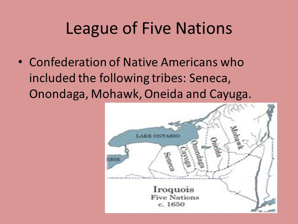 League of Five Nations Confederation of Native Americans who included the following tribes: Seneca, Onondaga, Mohawk, Oneida and Cayuga.