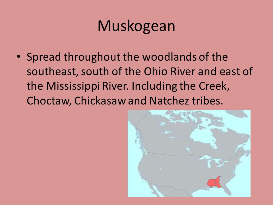 Muskogean Spread throughout the woodlands of the southeast, south of the Ohio River and east of the Mississippi River.