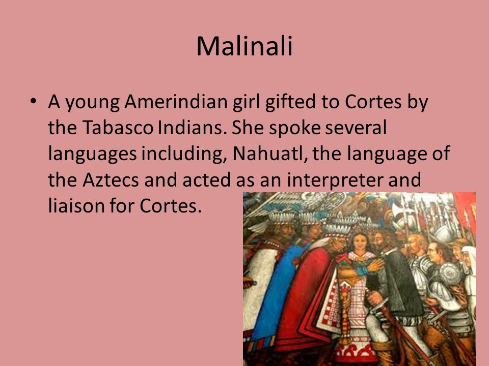 Malinali A young Amerindian girl gifted to Cortes by the Tabasco Indians. She spoke several languages including, Nahuatl, the language of the Aztecs a