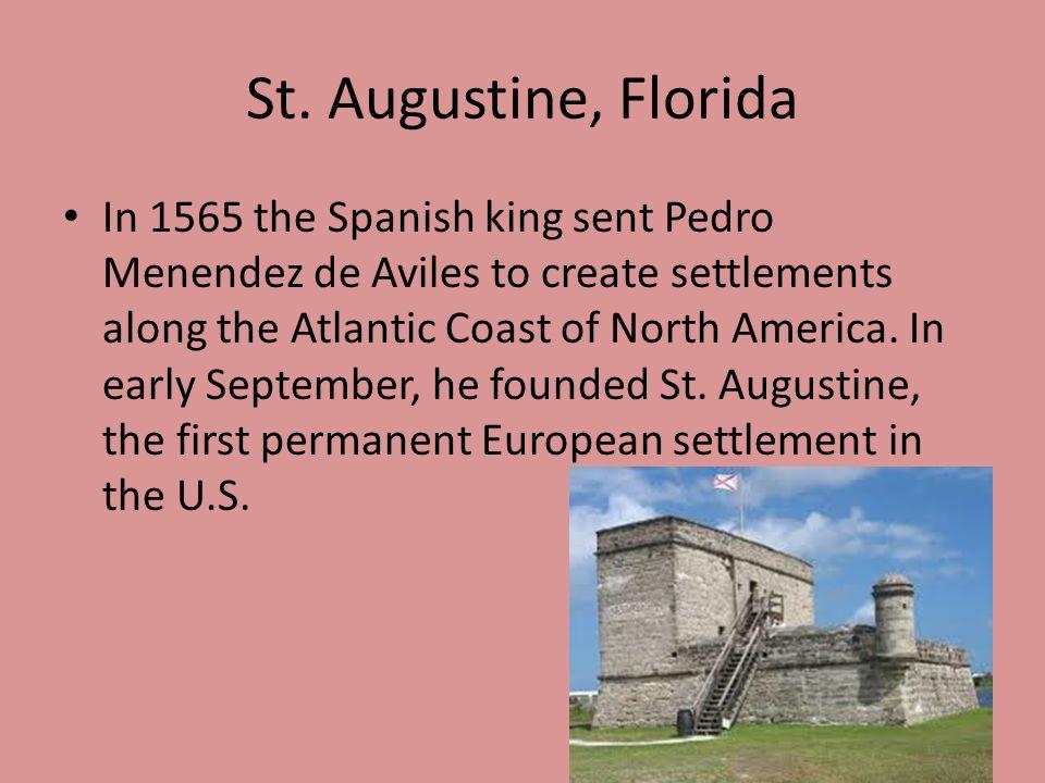 St. Augustine, Florida In 1565 the Spanish king sent Pedro Menendez de Aviles to create settlements along the Atlantic Coast of North America. In earl