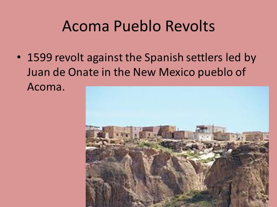 Acoma Pueblo Revolts 1599 revolt against the Spanish settlers led by Juan de Onate in the New Mexico pueblo of Acoma.
