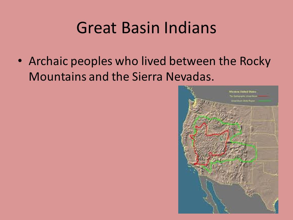 Great Basin Indians Archaic peoples who lived between the Rocky Mountains and the Sierra Nevadas.