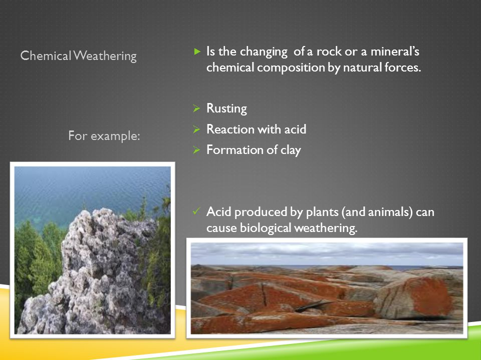 Chemical Weathering For example:  Is the changing of a rock or a mineral's chemical composition by natural forces.