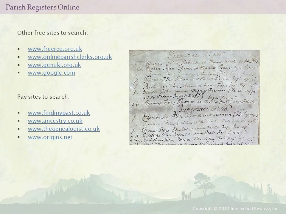 Parish Registers Online Other free sites to search:  www.freereg.org.uk www.freereg.org.uk  www.onlineparishclerks.org.uk www.onlineparishclerks.org.uk  www.genuki.org.uk www.genuki.org.uk  www.google.com www.google.com Pay sites to search:  www.findmypast.co.uk www.findmypast.co.uk  www.ancestry.co.uk www.ancestry.co.uk  www.thegenealogist.co.uk www.thegenealogist.co.uk  www.origins.net www.origins.net Copyright © 2012 Intellectual Reserve, Inc.