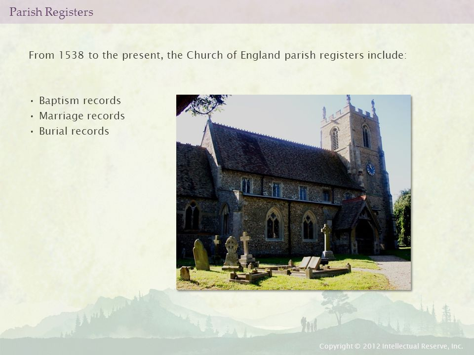 Parish Registers From 1538 to the present, the Church of England parish registers include: Baptism records Marriage records Burial records Copyright © 2012 Intellectual Reserve, Inc.