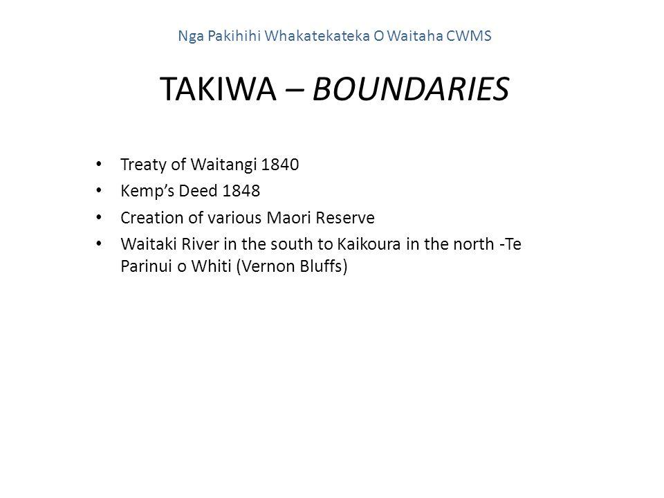 Treaty of Waitangi 1840 Kemp's Deed 1848 Creation of various Maori Reserve Waitaki River in the south to Kaikoura in the north -Te Parinui o Whiti (Vernon Bluffs) Nga Pakihihi Whakatekateka O Waitaha CWMS TAKIWA – BOUNDARIES
