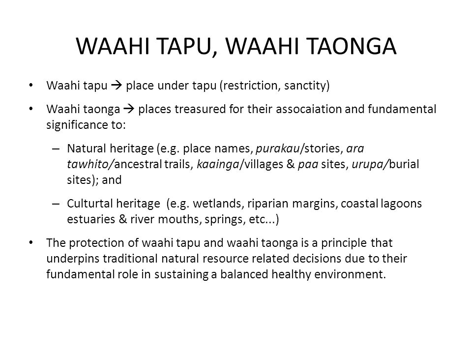 WAAHI TAPU, WAAHI TAONGA Waahi tapu  place under tapu (restriction, sanctity) Waahi taonga  places treasured for their assocaiation and fundamental significance to: – Natural heritage (e.g.