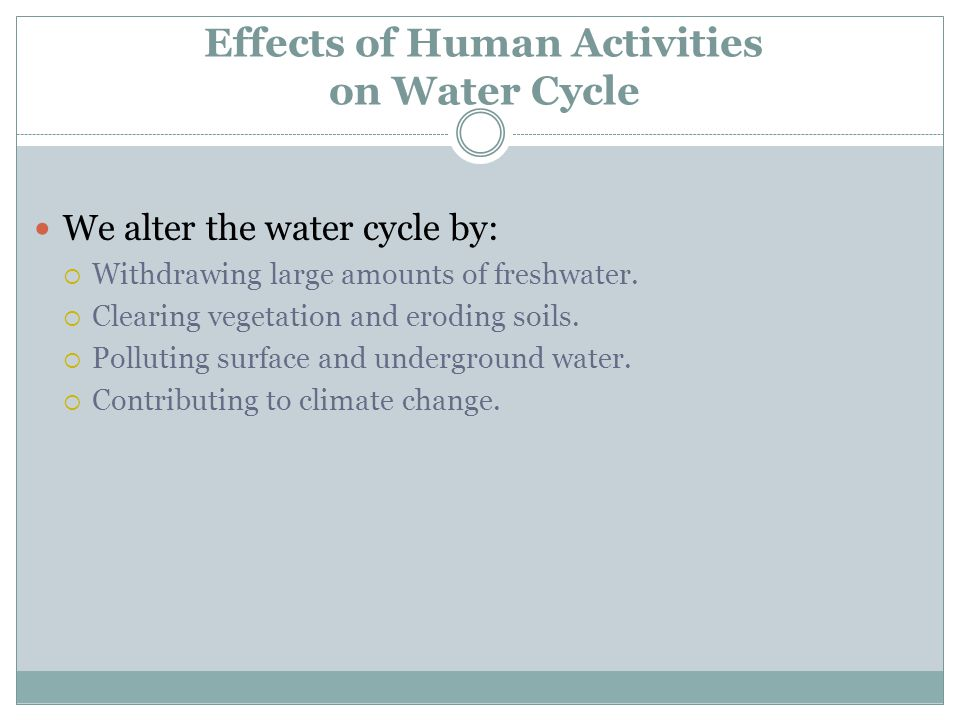Effects of Human Activities on Water Cycle We alter the water cycle by:  Withdrawing large amounts of freshwater.