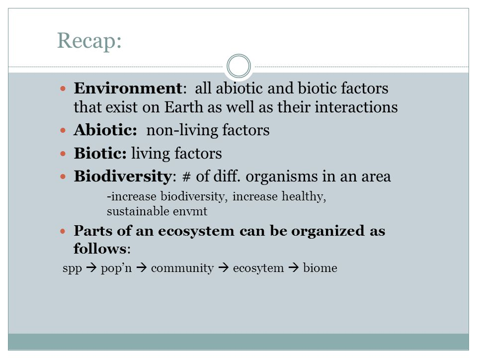 Recap: Environment: all abiotic and biotic factors that exist on Earth as well as their interactions Abiotic: non-living factors Biotic: living factors Biodiversity: # of diff.