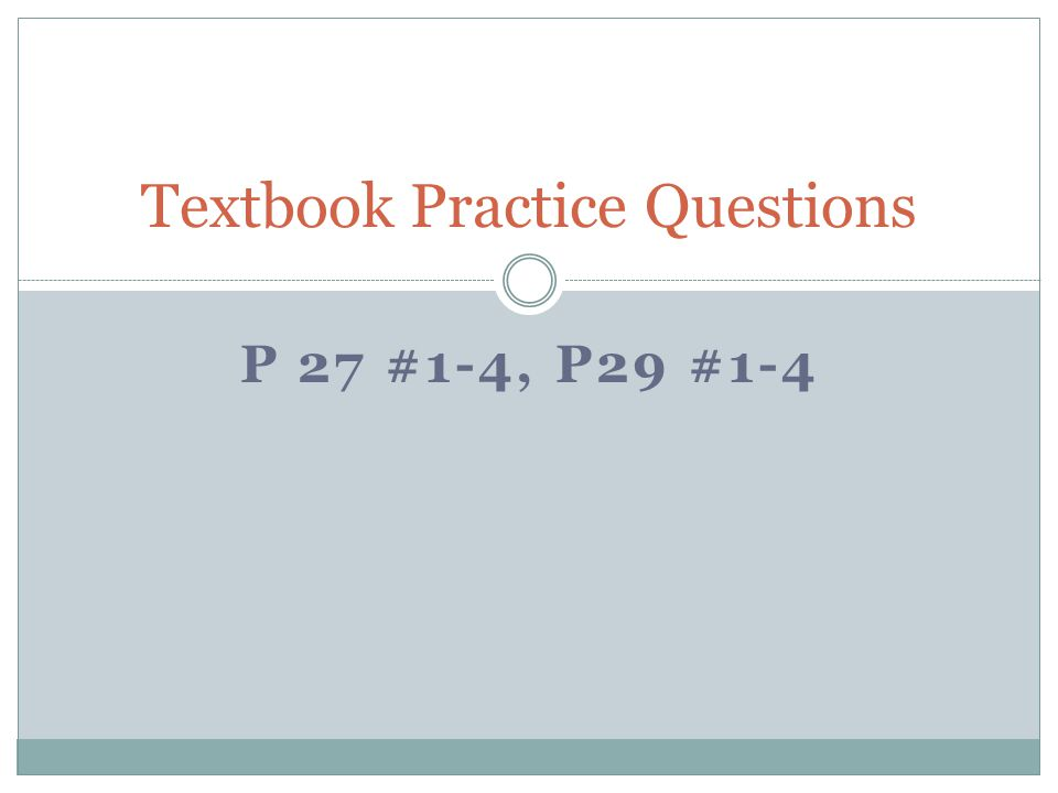 P 27 #1-4, P29 #1-4 Textbook Practice Questions